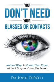 Read Online Natural Ways to Correct Your Vision Without Drugs or Corrective Lenses You Don't Need Your Glasses or Contacts (Paperback) - Common ebook