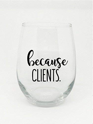 Because Clients Stemles Wine Glass Perfect Gift for the Employee in Your Life