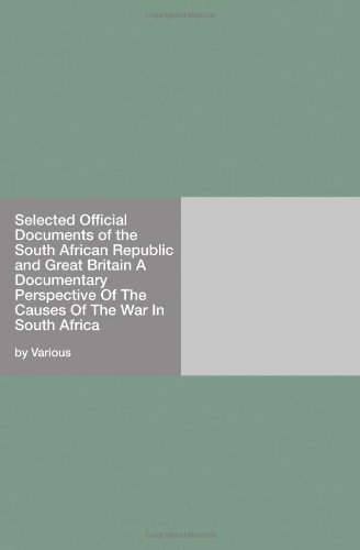 Selected Official Documents of the South African Republic and Great Britain A Documentary Perspective Of The Causes Of The War In South Africa PDF