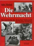 Die Wehrmacht: Die Geschichte der deutschen Wehrmacht im Zweiten Weltkrieg