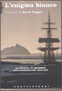 Lenigma bianco. La «Belgica» di Amundsen alla conquista del Polo ...