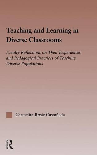 Teaching and Learning in Diverse Classrooms: Faculty Reflections on their Experiences and Pedagogical Practices of Teaching Diverse Populations (RoutledgeFalmer Studies in Higher Education)
