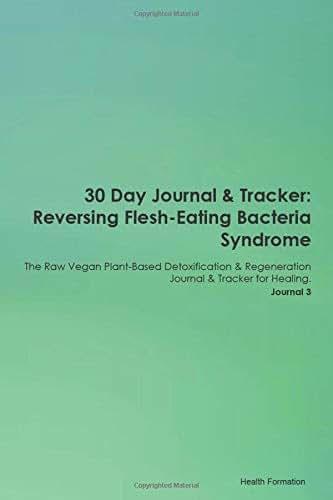 30 Day Journal & Tracker: Reversing Flesh-Eating Bacteria Syndrome The Raw Vegan Plant-Based Detoxification & Regeneration Journal & Tracker for Healing. Journal 3