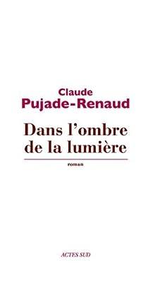 Dans l'ombre de la lumière par Pujade-Renaud
