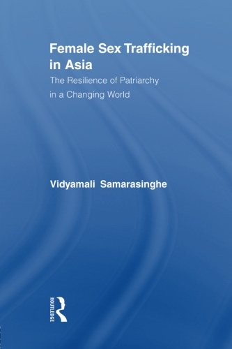 Female Sex Trafficking in Asia: The Resilience of Patriarchy in a Changing World (Routledge International Studies of Wom