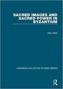 Sacred Images and Sacred Power in Byzantium (Variorum Collected Studies)