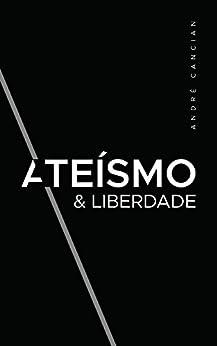 Ateísmo & Liberdade: Uma Introdução ao Livre-Pensamento (Trilogia do Nada Livro 1) por [Cancian, André]