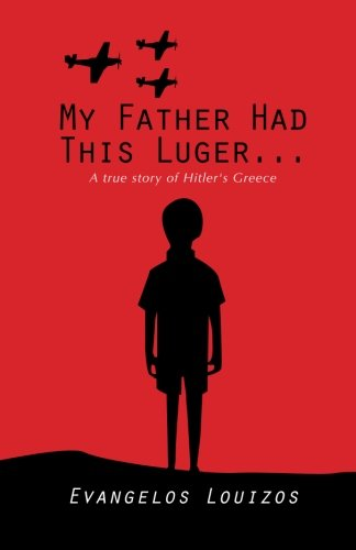 My Father had this Luger...  A true story of Hitler's Greece: A true story of Hitler's Greece