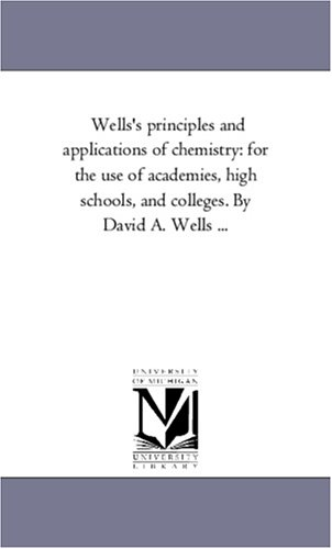 Download Wells's principles and applications of chemistry: for the use of academies, high schools, and colleges. By David A. Wells ... pdf