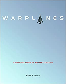 Warplanes: A Hundred Years of Military Aviation: Peter R  March