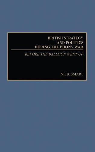 British Strategy and Politics during the Phony War: Before the Balloon Went Up (Studies in Military History and International Affairs)