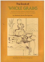 The Book of Whole Grains: The Grain-By-Grain Guide to Cooking, Growing and Grinding Whole Cereals, Nuts, Peas and Beans