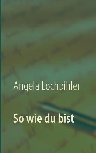 So Wie Du Bist  [Lochbihler, Angela] (Tapa Blanda)