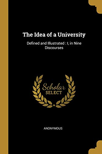 The Idea of a University: Defined and Illustrated : I, in Nine Discourses (The Idea Of A University Defined And Illustrated)