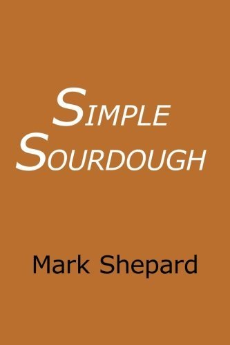 Simple Sourdough: Make Your Own Starter Without Store-Bought Yeast and Bake the Best Bread in the World With This Simplest of Recipes for Making Sourdough (or Sour Dough) by Shepard, Mark (2008) [Paperback] (Make Your Own Sourdough Starter Without Yeast)