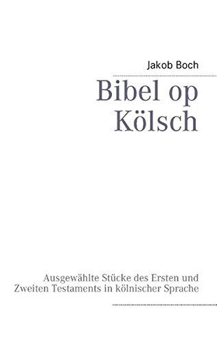Bibel op Kölsch: Ausgewählte Stücke des Ersten und Zweiten Testaments in kölnischer Sprache