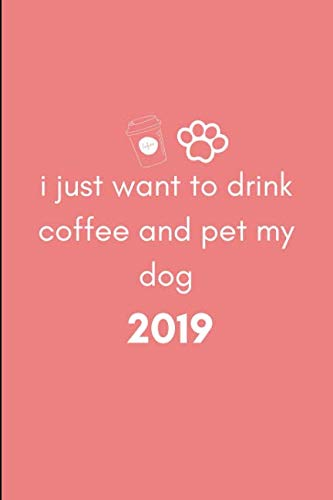I Just Want to Drink Coffee and Pet My Dog 2019: Cute Week to View Daily Personal Diary Planner For Appointments, Scheduling and Goals