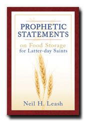 Prophetic Statements on Food Storage for Latter-day Saints - Compiled Book of Messages of LDS General Authorities Concerning Tribulation. Answers Many Questions and Will Help Give Peace of Mind with Food Storage. What to Know in Case of Emergencies.