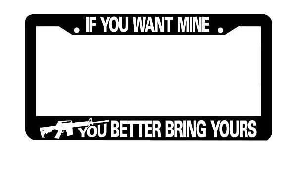 AR15 If You Want Mine You Better Bring Yours AR 15 gun License Plate Frame