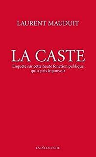 La caste : enquête sur cette haute fonction publique qui a pris le pouvoir, Mauduit, Laurent