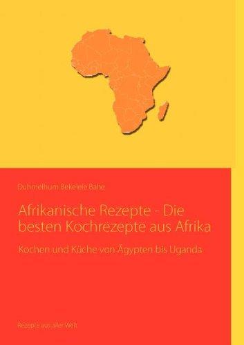 Afrikanische Rezepte - Die besten Kochrezepte aus Afrika: Kochen und Küche von Ägypten bis Uganda