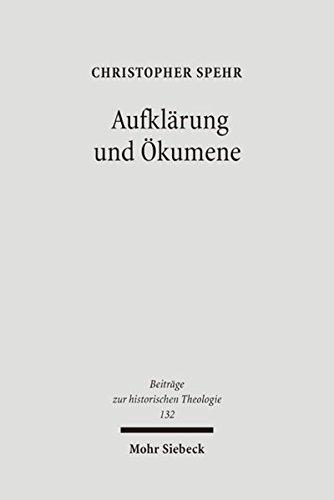 Aufklärung und Ökumene: Reunionsversuche zwischen Katholiken und Protestanten im deutschsprachigen Raum im späteren 18. Jahrhundert (Beiträge zur historischen Theologie, Band 132)