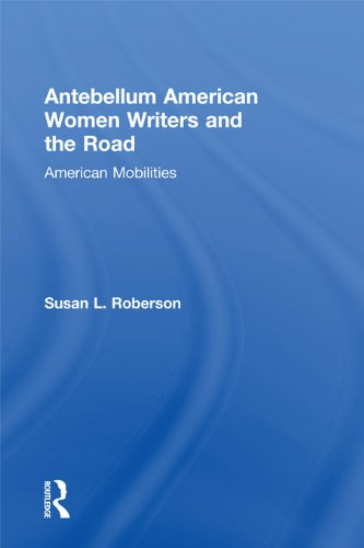 Download Antebellum American Women Writers and the Road: American Mobilities (Routledge Studies in Nineteenth Century Literature) Pdf