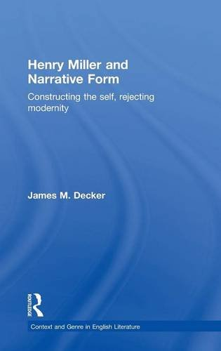 Henry Miller and Narrative Form: Constructing the Self, Rejecting Modernity (Contexts And Genre In English Literature)