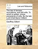 The Law of Devises, Revocations, and Last Wills to Which Is Added, Choice Precedents of Wills by the Late Lord Chief Baron Gilbert, Geoffrey Gilbert, 1140695878