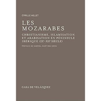 Les mozarabes: Christianisme et arabisation en péninsule Ibérique (IXe - XIIe siècle) (Bibliothèque de la Casa de Velázquez)