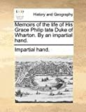 Memoirs of the Life of His Grace Philip Late Duke of Wharton by an Impartial Hand, Impartial Hand., 1140872192
