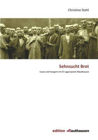 Sehnsucht Brot: Essen und Hungern im KZ-Lagersystem Mauthausen