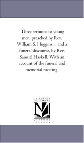 Download Three sermons to young men, preached by Rev. William S. Huggins ... and a funeral discourse, by Rev. Samuel Haskell. With an account of the funeral and memorial meeting. PDF