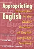 Appropriating English : Innovation in the Global Business of English Language Teaching, Singh, Michael and Kell, Peter, 0820456586