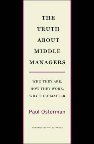 The Truth About Middle Managers: Who They Are, How They Work, Why They Matter