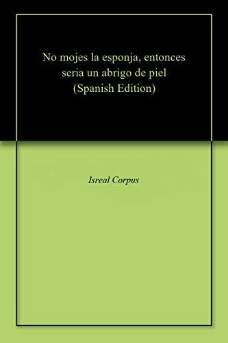 No mojes la esponja, entonces seria un abrigo de piel (Spanish Edition) by