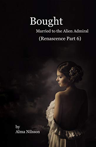 Bought (Renascence Series Part 6): Married to the Alien Admiral (Science Fiction Romance Short) (Alliance)
