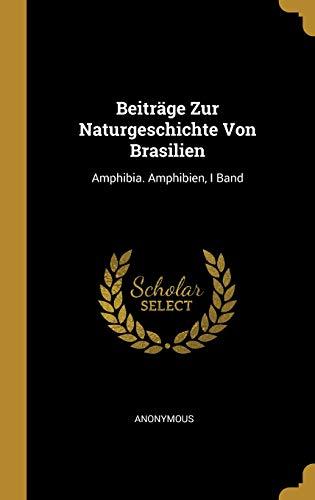 Beiträge Zur Naturgeschichte Von Brasilien: Amphibia. Amphibien, I Band