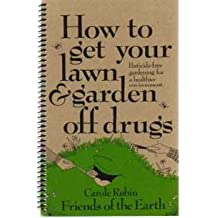 How to get your lawn & garden off drugs: Pesticide-free gardening for a healthier environment