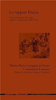 Le rapport Brazza. Mission d'enquête du Congo : rapport et documents (1905-1907) par Pierre Savorgnan de Brazza