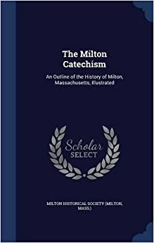 The Milton Catechism: An Outline of the History of Milton, Massachusetts, Illustrated