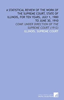 A Statistical Review of the Work of the Supreme Court, State of Illinois, for Ten Years, July 1, 1900 to June 30, 1910: Comp. Under Direction of the Supreme Court (1912) Illinois. Supreme Court