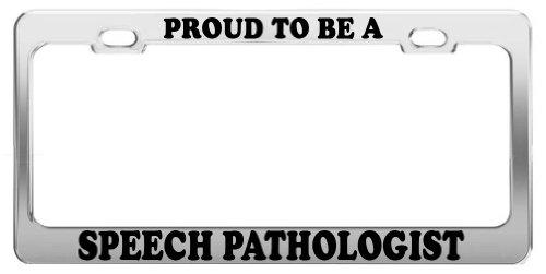 PROUD TO BE A SPEECH PATHOLOGIST License Plate Frame Car Truck Accessory Gift