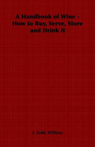 A Handbook of Wine - How to Buy, Serve, Store and Drink It by William J. Todd