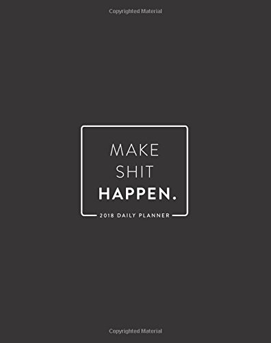 """2018 Daily Planner; Make Shit Happen: 8""""x10"""" 12 Month Planner (2018 Daily, Weekly and Monthly Planner, Agenda, Organizer and Calendar for Productivity)"""