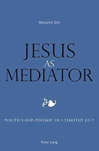 Jesus as Mediator: Politics and Polemic in 1 Timothy 2:1-7 by Malcolm Gill (2008-08-04) pdf epub