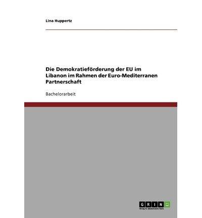 { [ DIE DEMOKRATIEF RDERUNG DER EU IM LIBANON IM RAHMEN DER EURO-MEDITERRANEN PARTNERSCHAFT (GERMAN) ] } Huppertz, Lina ( AUTHOR ) Aug-02-2007 Paperback (Bronze Rahmen)