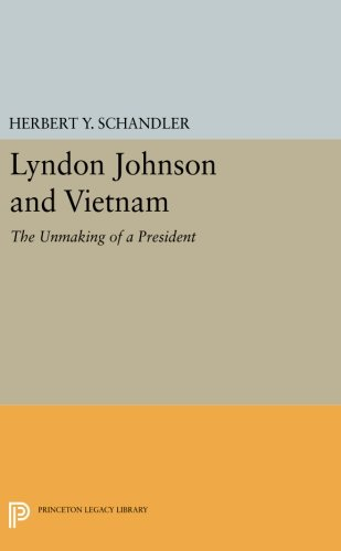 Lyndon Johnson and Vietnam: The Unmaking of a President (Princeton Legacy Library) by Princeton University Press
