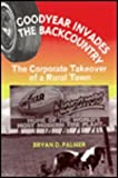 Goodyear Invades the Backcountry : The Corporate Takeover of a Rural Town, Palmer, Bryan D., 085345910X