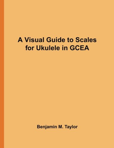 A Visual Guide to Scales for Ukulele in GCEA: A Reference Text for Classical, Modal, Blues, Jazz and Exotic Scales (Fingerboard Charts for Classical, ... Scales on Stringed Instruments) (Volume 15) ()